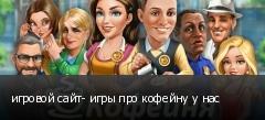 игровой сайт- игры про кофейну у нас