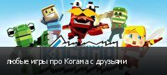 любые игры про Когама с друзьями