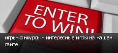 игры-конкурсы - интересные игры на нашем сайте