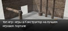 топ игр- игры в Конструктор на лучшем игровом портале