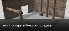 топ игр- игры в Конструктор здесь