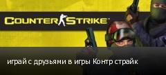 играй с друзьями в игры Контр страйк
