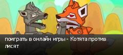 поиграть в онлайн игры - Котята против лисят