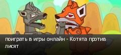 поиграть в игры онлайн - Котята против лисят