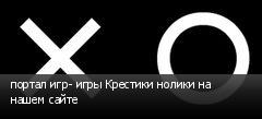 портал игр- игры Крестики нолики на нашем сайте