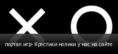 портал игр- Крестики нолики у нас на сайте