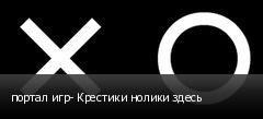 портал игр- Крестики нолики здесь