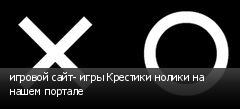 игровой сайт- игры Крестики нолики на нашем портале