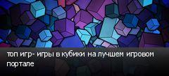 топ игр- игры в кубики на лучшем игровом портале
