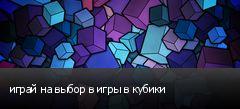 играй на выбор в игры в кубики