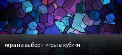 игра на выбор - игры в кубики
