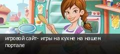 игровой сайт- игры на кухне на нашем портале