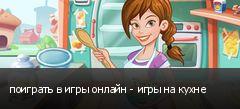 поиграть в игры онлайн - игры на кухне