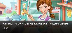 каталог игр- игры на кухне на лучшем сайте игр
