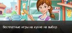 бесплатные игры на кухне на выбор
