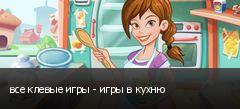 все клевые игры - игры в кухню