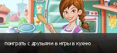 поиграть с друзьями в игры в кухню