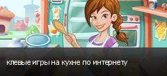 клевые игры на кухне по интернету