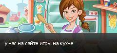у нас на сайте игры на кухне