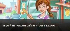 играй на нашем сайте игры в кухню