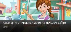 каталог игр- игры в кухню на лучшем сайте игр