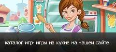 каталог игр- игры на кухне на нашем сайте