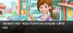 каталог игр- игры Кухня на лучшем сайте игр