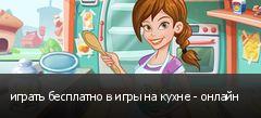 играть бесплатно в игры на кухне - онлайн