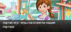 портал игр- игры на кухне на нашем портале