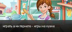 играть в интернете - игры на кухне