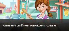 клевые игры Кухня на нашем портале
