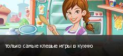 только самые клевые игры в кухню