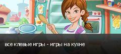 все клевые игры - игры на кухне