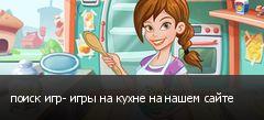 поиск игр- игры на кухне на нашем сайте