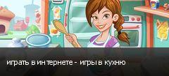 играть в интернете - игры в кухню