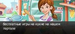 бесплатные игры на кухне на нашем портале