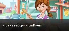 игра на выбор - игры Кухня