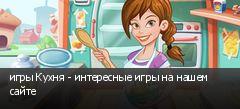 игры Кухня - интересные игры на нашем сайте