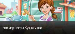 топ игр- игры Кухня у нас
