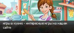 игры в кухню - интересные игры на нашем сайте