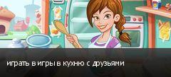 играть в игры в кухню с друзьями