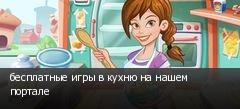 бесплатные игры в кухню на нашем портале