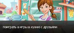 поиграть в игры в кухню с друзьями