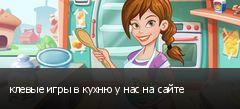 клевые игры в кухню у нас на сайте