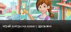 играй в игры на кухне с друзьями