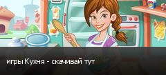 игры Кухня - скачивай тут