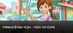 клевые флеш игры - игры на кухне