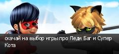 скачай на выбор игры про Леди Баг и Супер Кота