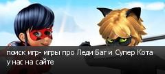 поиск игр- игры про Леди Баг и Супер Кота у нас на сайте