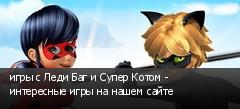 игры с Леди Баг и Супер Котом - интересные игры на нашем сайте